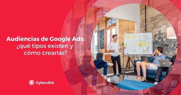 Audiencias de Google Ads: ¿qué tipos existen y cómo crearlas?
