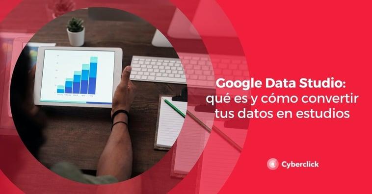 Google Data Studio: qué es y cómo convertir tus datos en estudios