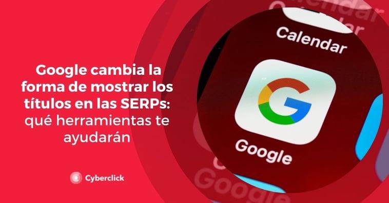 Google cambia la forma de mostrar los títulos en las SERPs: qué herramientas te ayudarán