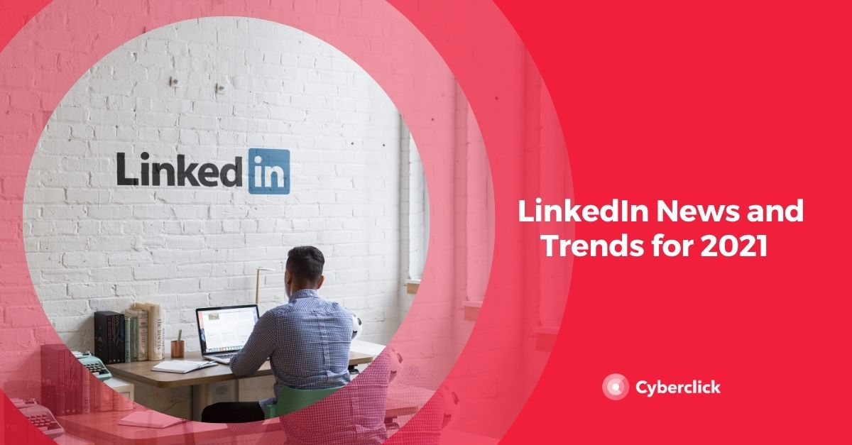 LinkedIn News and Trends for 2021