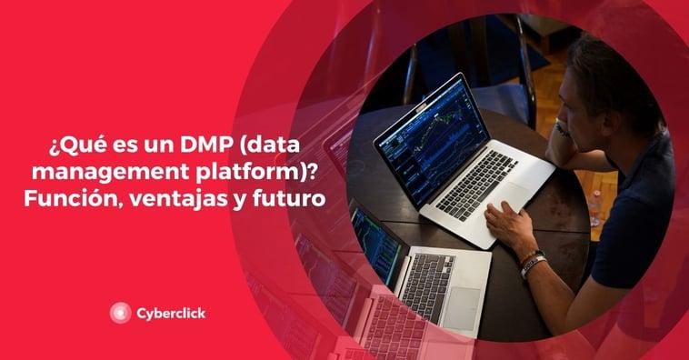 ¿Qué es un DMP (data management platform)? Función, ventajas y futuro