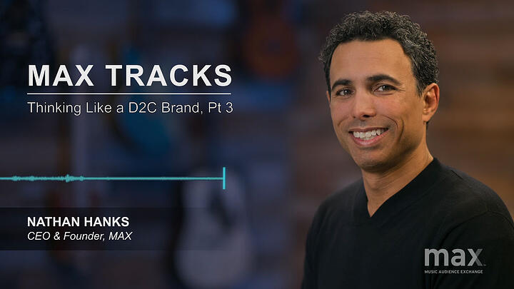 MAX Tracks: Thinking Like a D2C Brand, Pt 3