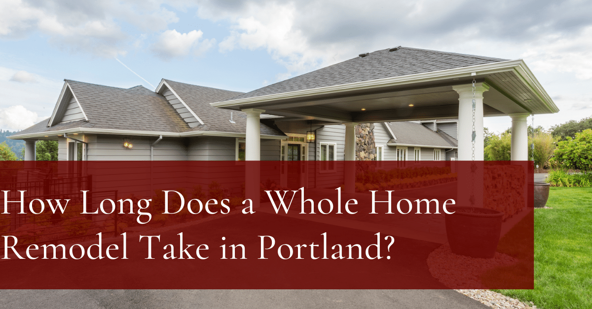 How Long Does a Whole Home Remodel Take in Portland?