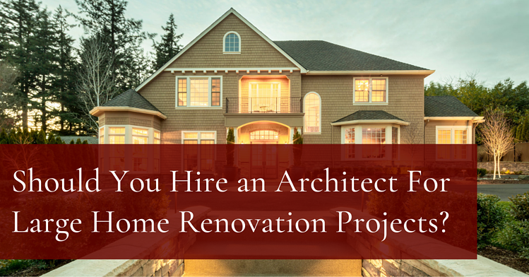 Should You Hire an Architect For Large Home Renovation Projects?