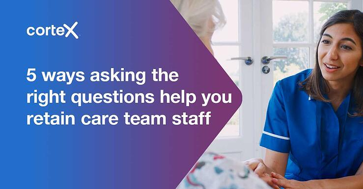 5 ways asking the right questions help you retain care team staff