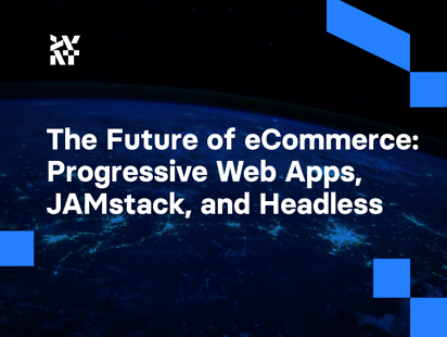The Future of eCommerce: Progressive Web Apps, JAMstack, and Headless