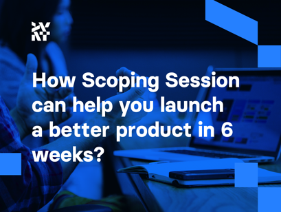 How Scoping Session can help you launch a better product in 6 weeks?