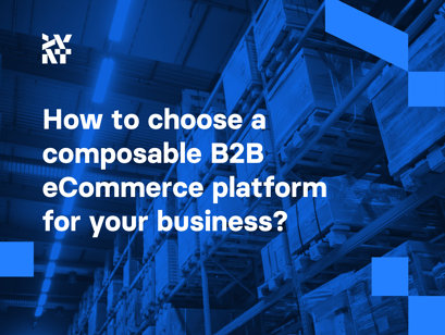 How to choose a composable B2B eCommerce platform for your business?