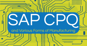 SAP CPQ and Various Forms of Manufacturing