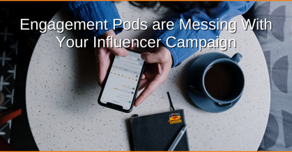 Engagement Pods are Messing With Your Influencer Campaign
