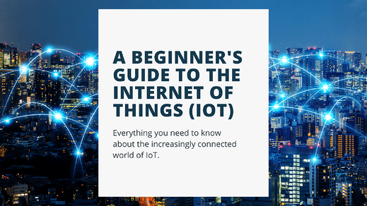 A Beginner's Guide to The Internet of Things (IoT) 2021