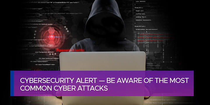 Cybersecurity Alert — Be Aware of the Most Common Cyber Attacks
