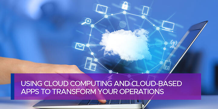 Using Cloud Computing and Cloud-based Apps to Transform Your Operations