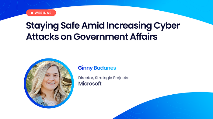 Webinar: Staying Safe Amid Increasing Cyber Attacks on Government Affairs
