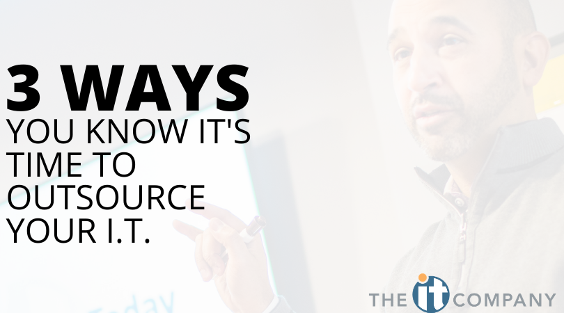 3 Ways You Know It's Time to Outsource Your I.T.