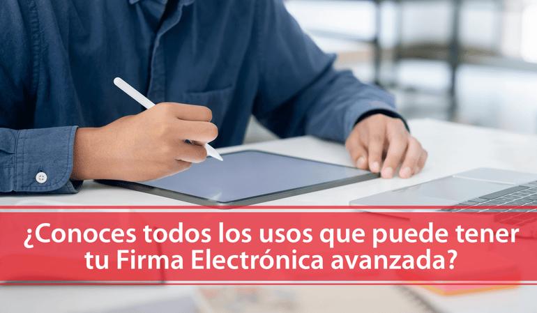 ¿Conoces todos los usos que puede tener tu Firma Electrónica avanzada?