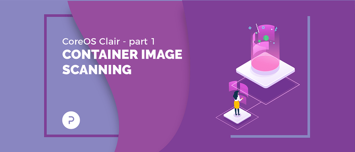 CoreOS Clair - Part 1: Container Image Scanning