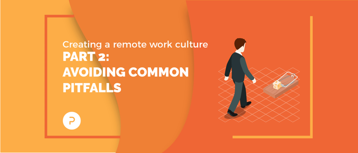 Creating a Remote Work Culture: Part 2 — Avoiding Common Pitfalls