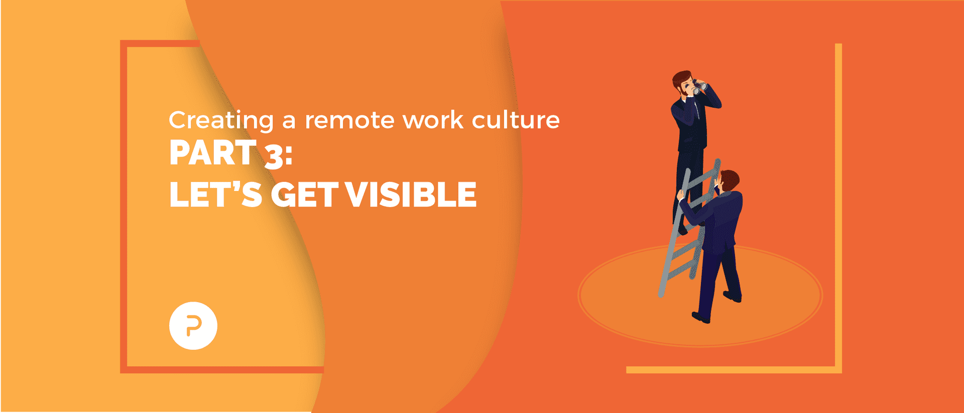 Creating a Remote Work Culture: Part 3 — Let's Get Visible