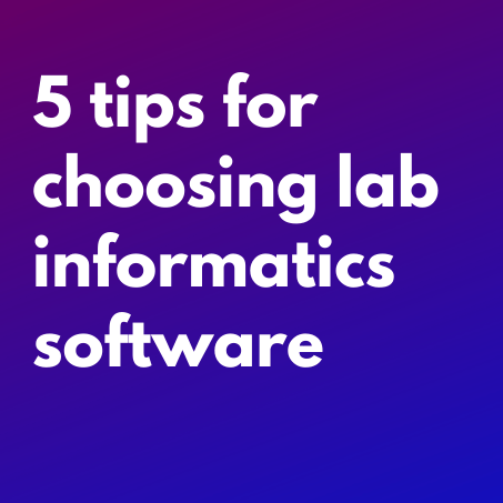 5 Tips for Choosing your Research Lab Informatics Software