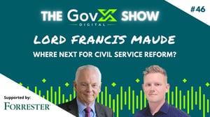 GovX Show #46: Lord Francis Maude - Where Next for Civil Service Reform?