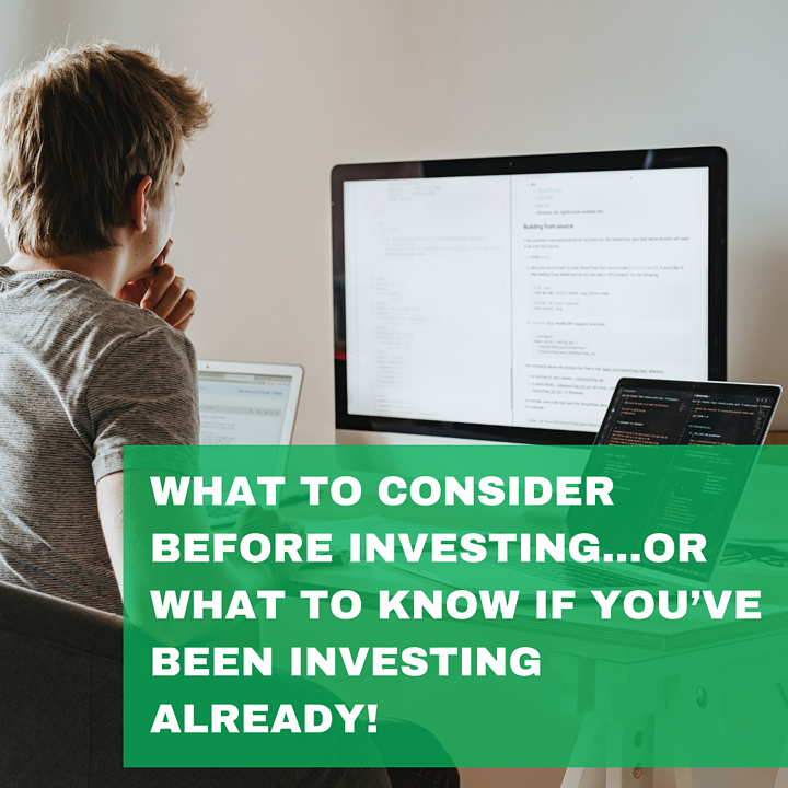 What to Consider Before Investing…or What to Know if You've Been Investing Already!